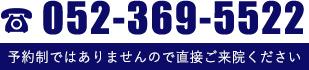 052-369-5522 予約制ではありませんので、直接ご来院ください